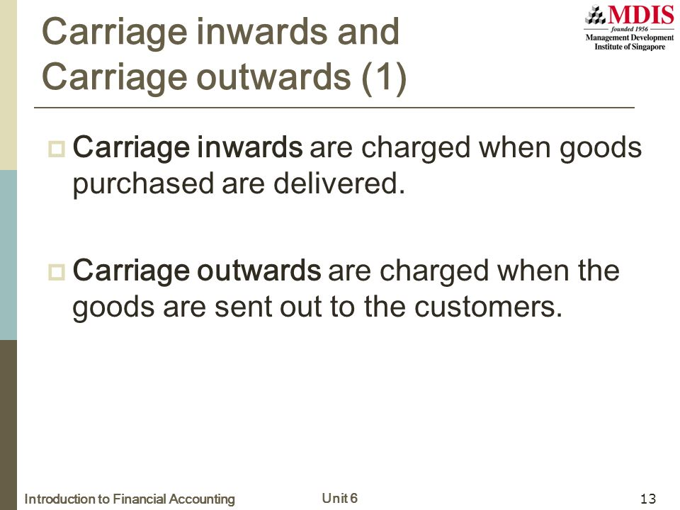 Introduction to Financial Accounting Unit 6 13 Carriage inwards and Carriage outwards (1)  Carriage inwards are charged when goods purchased are deli