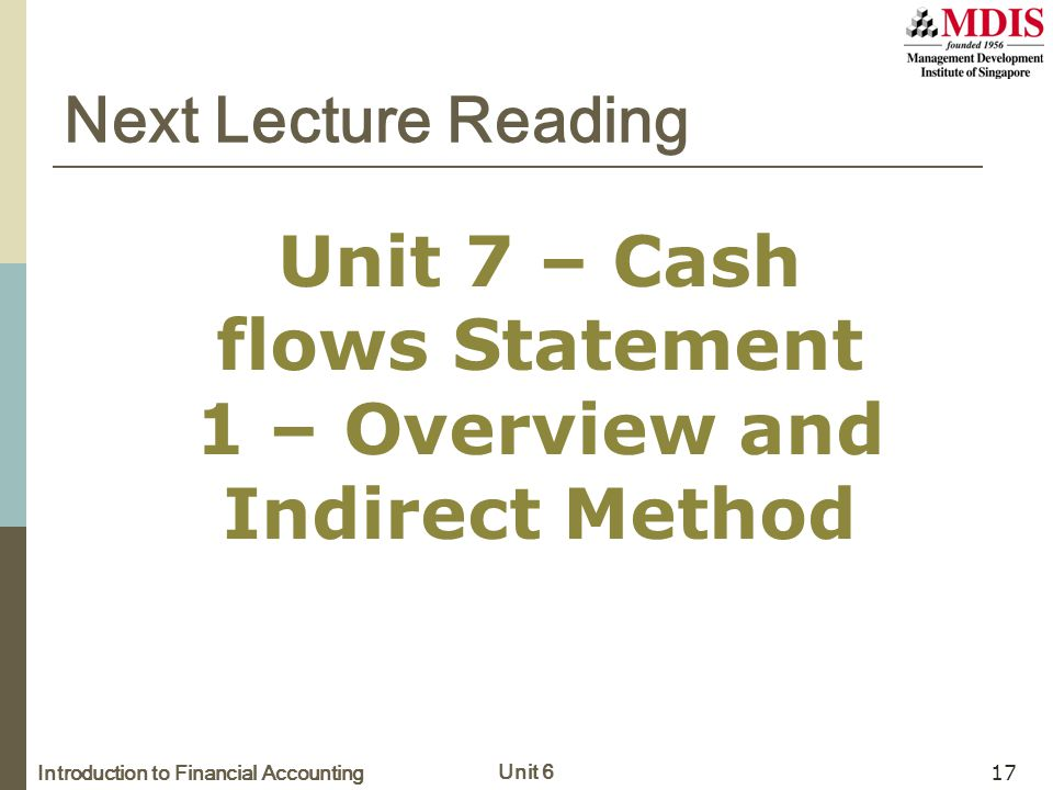 Introduction to Financial Accounting Unit 6 17 Next Lecture Reading Unit 7 – Cash flows Statement 1 – Overview and Indirect Method
