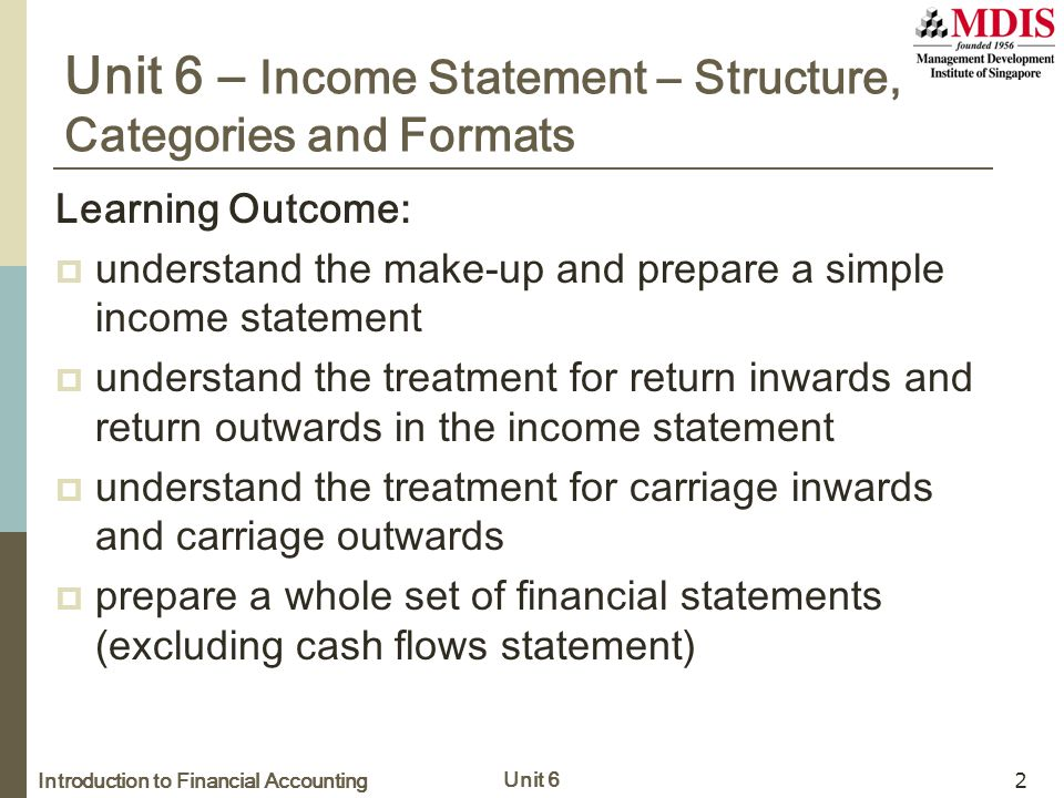 Introduction to Financial Accounting Unit 6 2 Unit 6 – Income Statement – Structure, Categories and Formats Learning Outcome:  understand the make-up and prepare a simple income statement  understand the treatment for return inwards and return outwards in the income statement  understand the treatment for carriage inwards and carriage outwards  prepare a whole set of financial statements (excluding cash flows statement)