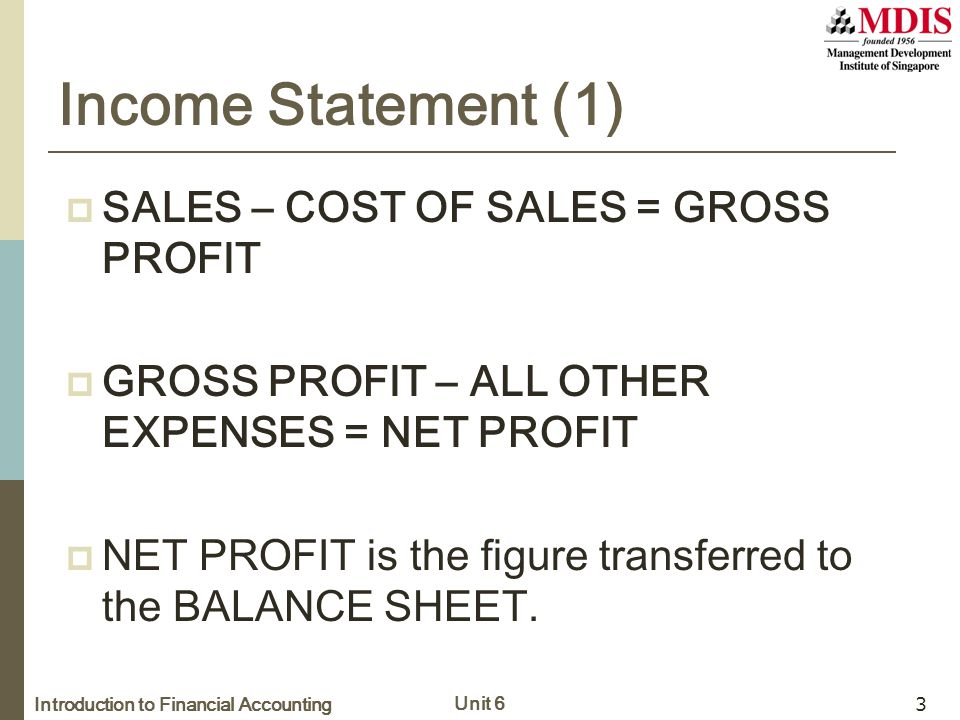 Introduction to Financial Accounting Unit 6 3 Income Statement (1)  SALES – COST OF SALES = GROSS PROFIT  GROSS PROFIT – ALL OTHER EXPENSES = NET PR