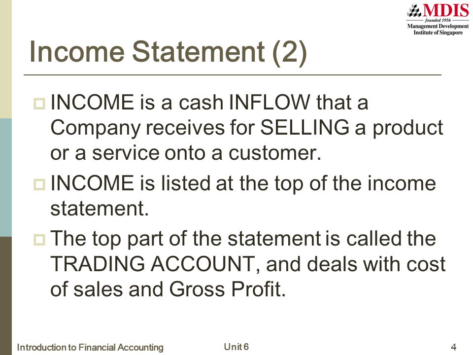 Introduction to Financial Accounting Unit 6 4 Income Statement (2)  INCOME is a cash INFLOW that a Company receives for SELLING a product or a servic
