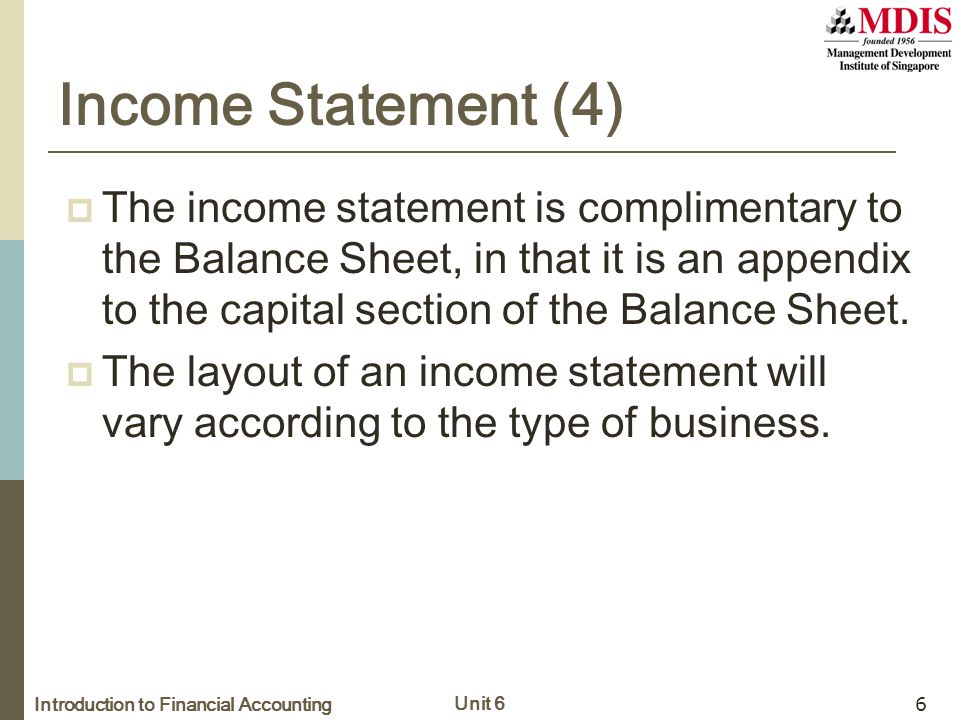Introduction to Financial Accounting Unit 6 6 Income Statement (4)  The income statement is complimentary to the Balance Sheet, in that it is an appendix to the capital section of the Balance Sheet.