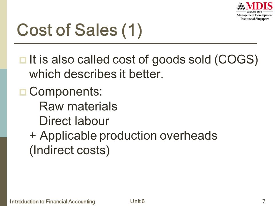 Introduction to Financial Accounting Unit 6 7 Cost of Sales (1)  It is also called cost of goods sold (COGS) which describes it better.