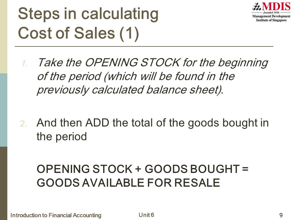 Introduction to Financial Accounting Unit 6 9 Steps in calculating Cost of Sales (1) 1. Take the OPENING STOCK for the beginning of the period (which