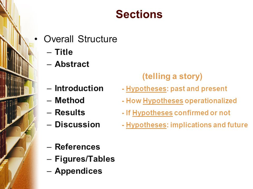 Sections Overall Structure –Title –Abstract (telling a story) –Introduction - Hypotheses: past and present –Method - How Hypotheses operationalized –Results - If Hypotheses confirmed or not –Discussion - Hypotheses: implications and future –References –Figures/Tables –Appendices