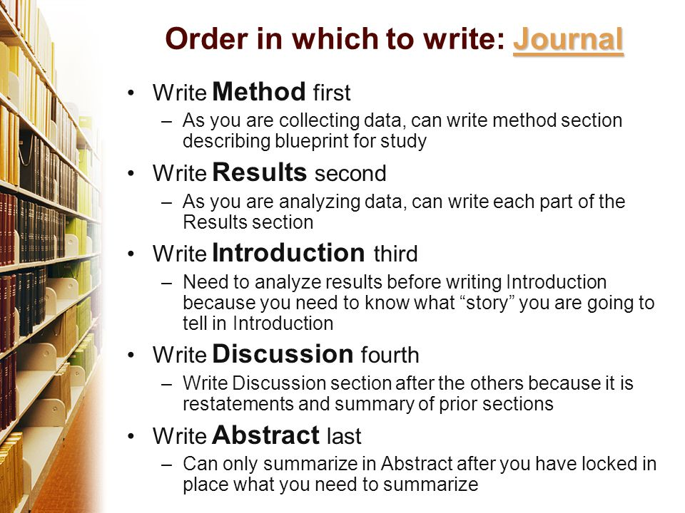 Write Method first –As you are collecting data, can write method section describing blueprint for study Write Results second –As you are analyzing data, can write each part of the Results section Write Introduction third –Need to analyze results before writing Introduction because you need to know what story you are going to tell in Introduction Write Discussion fourth –Write Discussion section after the others because it is restatements and summary of prior sections Write Abstract last –Can only summarize in Abstract after you have locked in place what you need to summarize Journal Order in which to write: Journal