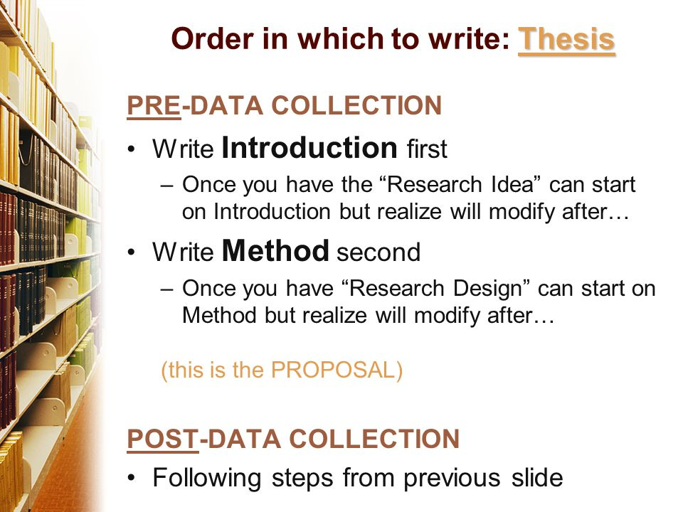PRE-DATA COLLECTION Write Introduction first –Once you have the Research Idea can start on Introduction but realize will modify after… Write Method second –Once you have Research Design can start on Method but realize will modify after… (this is the PROPOSAL) POST-DATA COLLECTION Following steps from previous slide Thesis Order in which to write: Thesis