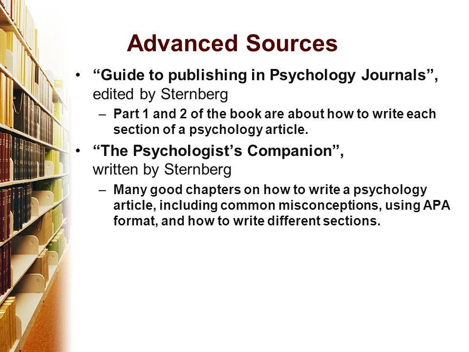 Guide to publishing in Psychology Journals , edited by Sternberg –Part 1 and 2 of the book are about how to write each section of a psychology article.