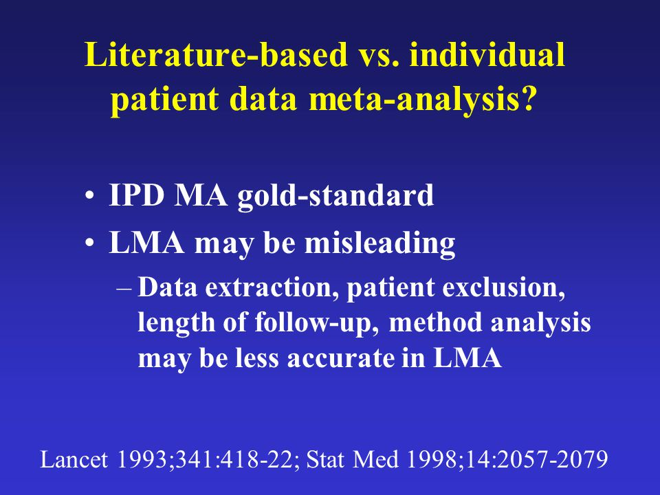 Literature-based vs. individual patient data meta-analysis? IPD MA gold-standard LMA may be misleading –Data extraction, patient exclusion, length of