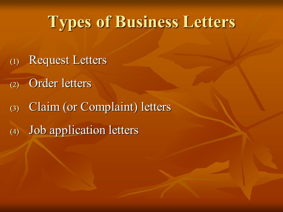 Types of Business Letters (1) Request Letters (2) Order letters (3) Claim (or Complaint) letters (4) Job application letters