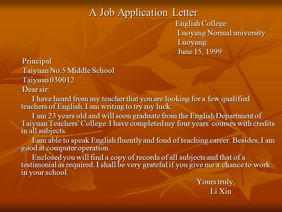 A Job Application Letter English College English College Luoyang Normal university Luoyang Normal university Luoyang Luoyang June 15, 1999 June 15, 1999 Principal Principal Taiyuan No.5 Middle School Taiyuan No.5 Middle School Taiyuan 030012 Taiyuan 030012 Dear sir: Dear sir: I have heard from my teacher that you are looking for a few qualified teachers of English.