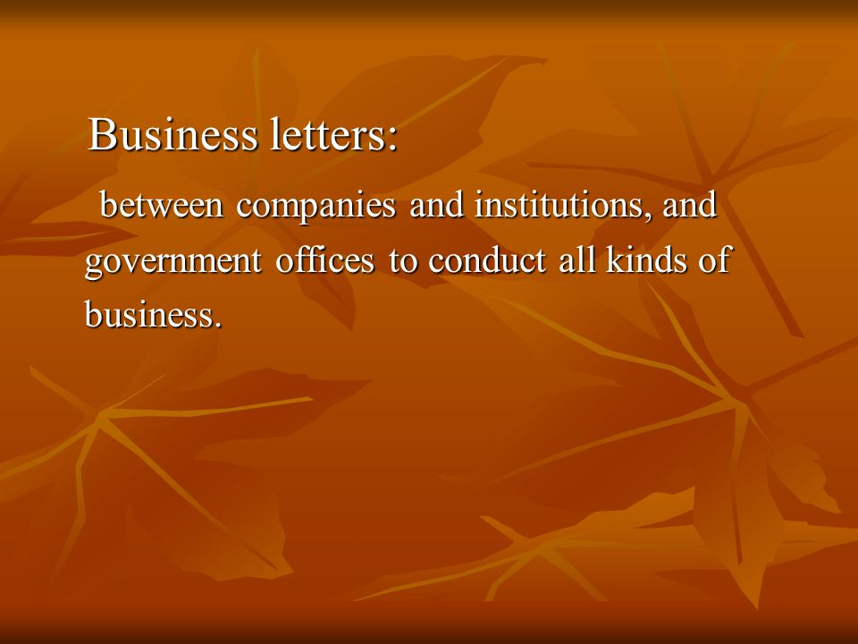 The structure of a business letter Headings: the writer ' s address and the date Headings: the writer ' s address and the date Inside Address: the receiver ' s title, full name, Inside Address: the receiver ' s title, full name, position and complete address position and complete address Salutation: complimentary greeting as Dear John Salutation: complimentary greeting as Dear John Body of the Letter: reference, information, Body of the Letter: reference, information, purpose and conclusion purpose and conclusion Complimentary close: Sincerely yours, etc.
