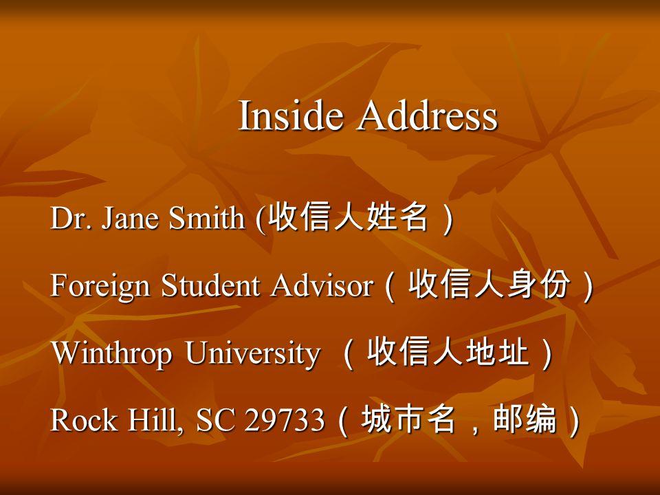 Inside Address Inside Address Dr. Jane Smith ( 收信人姓名) Dr. Jane Smith ( 收信人姓名) Foreign Student Advisor (收信人身份) Foreign Student Advisor (收信人身份) Winthrop