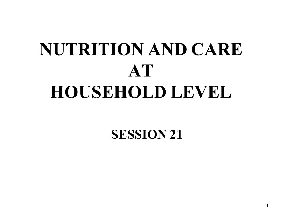 1 NUTRITION AND CARE AT HOUSEHOLD LEVEL SESSION 21