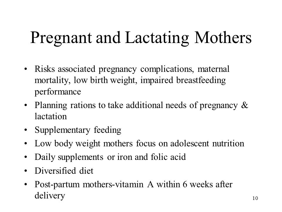 10 Pregnant and Lactating Mothers Risks associated pregnancy complications, maternal mortality, low birth weight, impaired breastfeeding performance Planning rations to take additional needs of pregnancy & lactation Supplementary feeding Low body weight mothers focus on adolescent nutrition Daily supplements or iron and folic acid Diversified diet Post-partum mothers-vitamin A within 6 weeks after delivery