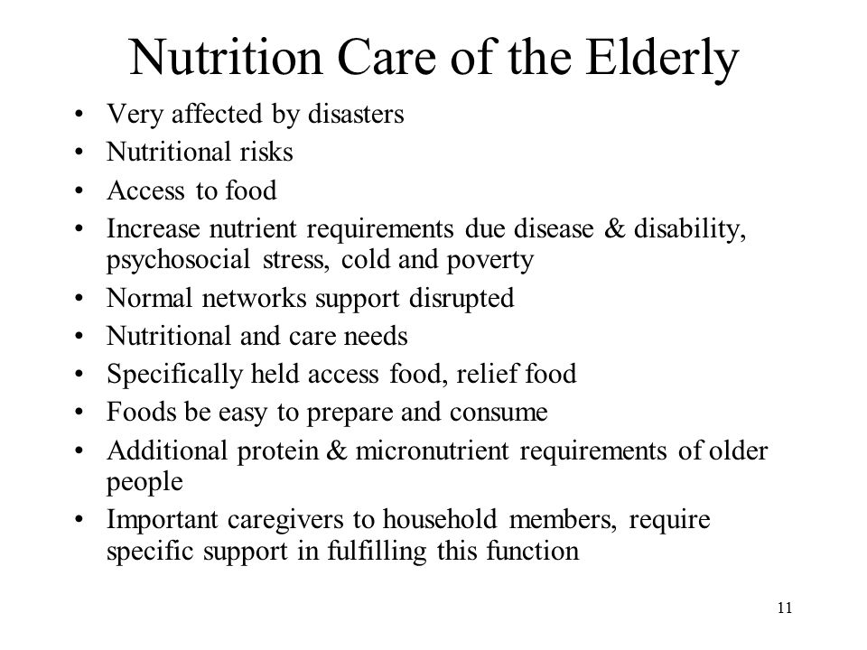 11 Nutrition Care of the Elderly Very affected by disasters Nutritional risks Access to food Increase nutrient requirements due disease & disability, psychosocial stress, cold and poverty Normal networks support disrupted Nutritional and care needs Specifically held access food, relief food Foods be easy to prepare and consume Additional protein & micronutrient requirements of older people Important caregivers to household members, require specific support in fulfilling this function