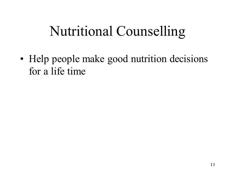13 Nutritional Counselling Help people make good nutrition decisions for a life time