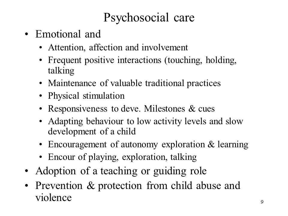9 Psychosocial care Emotional and Attention, affection and involvement Frequent positive interactions (touching, holding, talking Maintenance of valuable traditional practices Physical stimulation Responsiveness to deve.