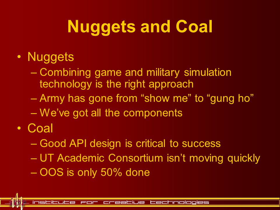 "Nuggets and Coal Nuggets –Combining game and military simulation technology is the right approach –Army has gone from ""show me"" to ""gung ho"" –We've go"