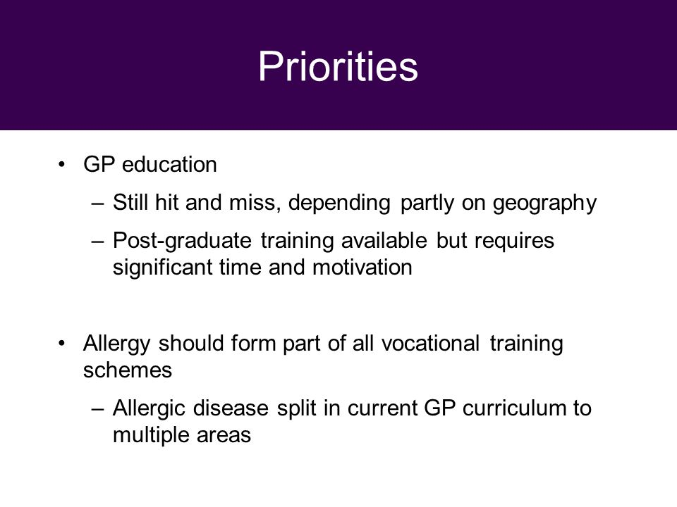 29 September 2010 Priorities GP education –Still hit and miss, depending partly on geography –Post-graduate training available but requires significant time and motivation Allergy should form part of all vocational training schemes –Allergic disease split in current GP curriculum to multiple areas