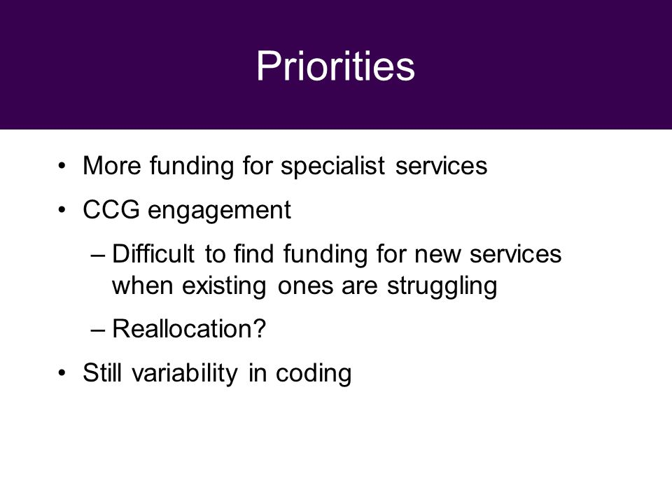 29 September 2010 Priorities More funding for specialist services CCG engagement –Difficult to find funding for new services when existing ones are struggling –Reallocation.