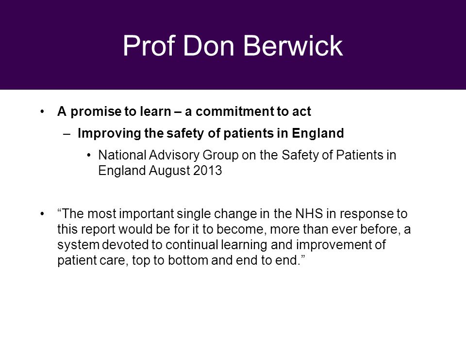 29 September 2010 Prof Don Berwick A promise to learn – a commitment to act –Improving the safety of patients in England National Advisory Group on the Safety of Patients in England August 2013 The most important single change in the NHS in response to this report would be for it to become, more than ever before, a system devoted to continual learning and improvement of patient care, top to bottom and end to end.