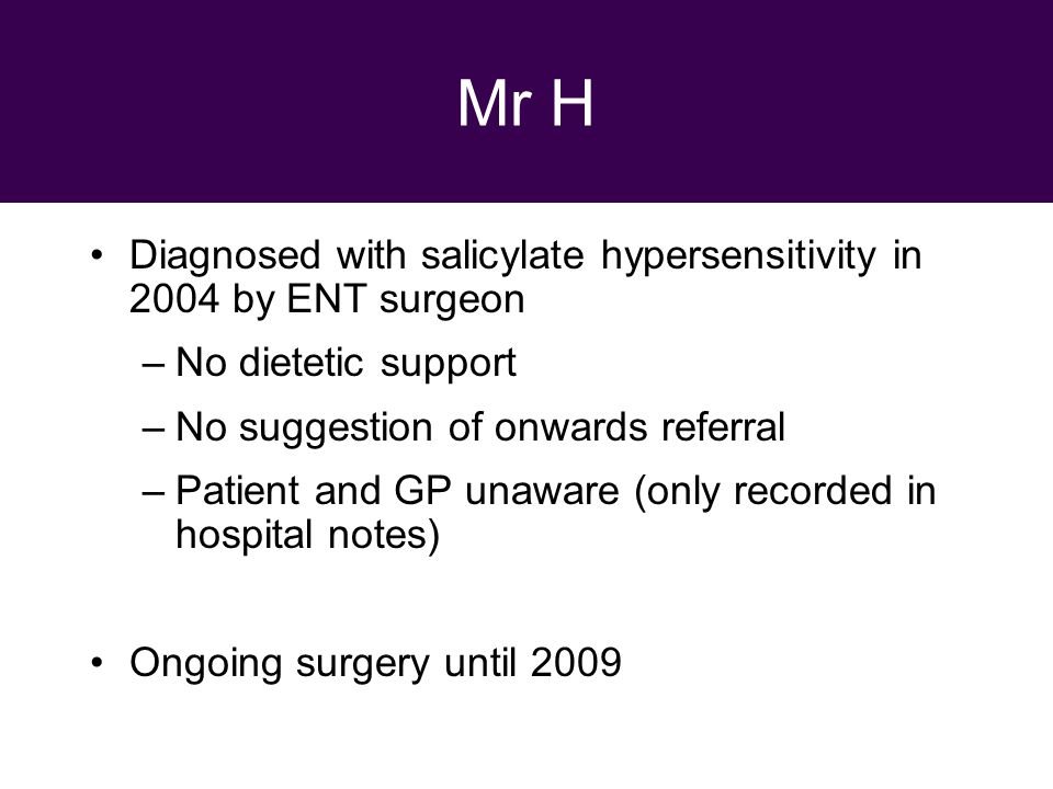 29 September 2010 Mr H Diagnosed with salicylate hypersensitivity in 2004 by ENT surgeon –No dietetic support –No suggestion of onwards referral –Patient and GP unaware (only recorded in hospital notes) Ongoing surgery until 2009