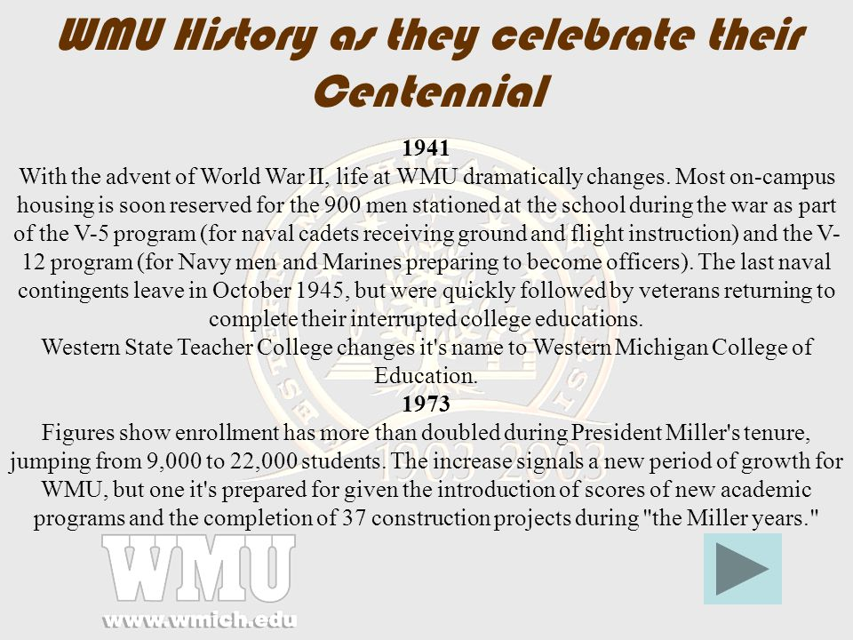 WMU History as they celebrate their Centennial 1903 Following the successful effort to have Michigan s fourth and final normal school located in their city, hundreds of Kalamazoo residents sign a petition calling for a special election to help fund it.