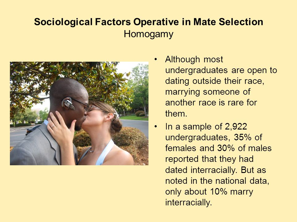Sociological Factors Operative in Mate Selection Homogamy Although most undergraduates are open to dating outside their race, marrying someone of anot