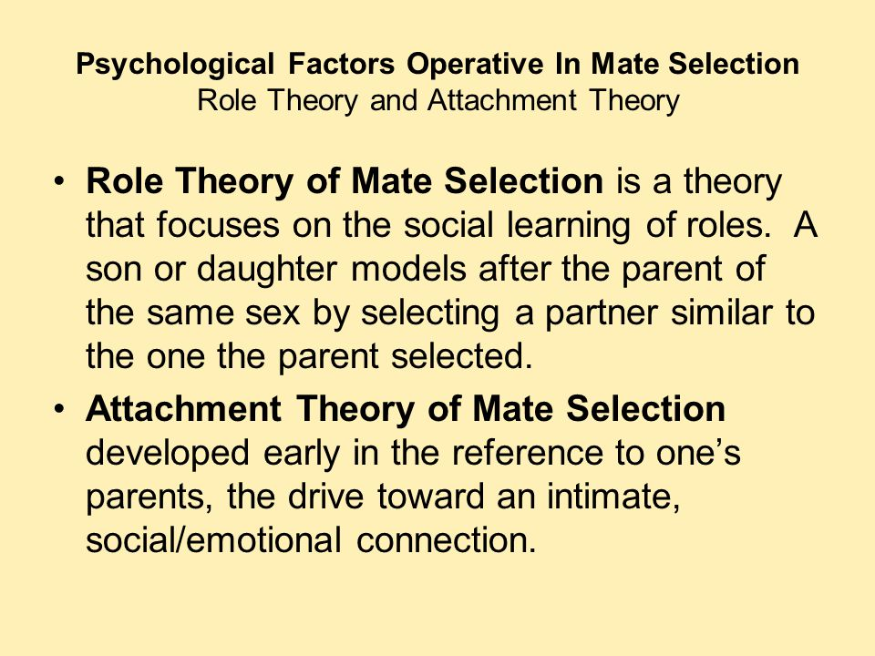 Psychological Factors Operative In Mate Selection Role Theory and Attachment Theory Role Theory of Mate Selection is a theory that focuses on the soci
