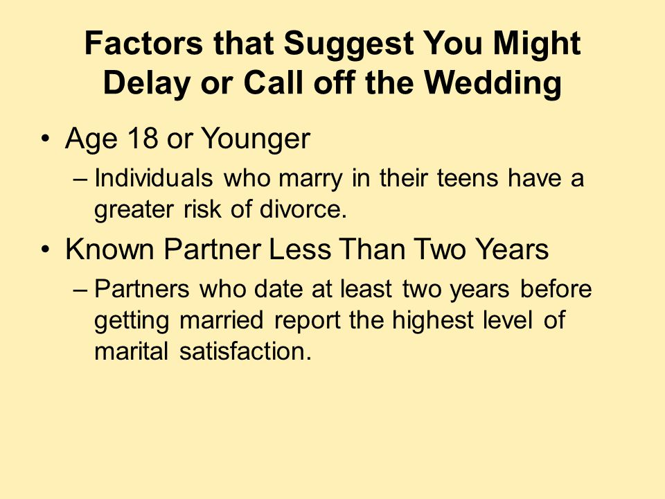 Factors that Suggest You Might Delay or Call off the Wedding Age 18 or Younger –Individuals who marry in their teens have a greater risk of divorce. K