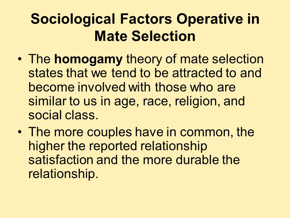 Sociological Factors Operative in Mate Selection The homogamy theory of mate selection states that we tend to be attracted to and become involved with