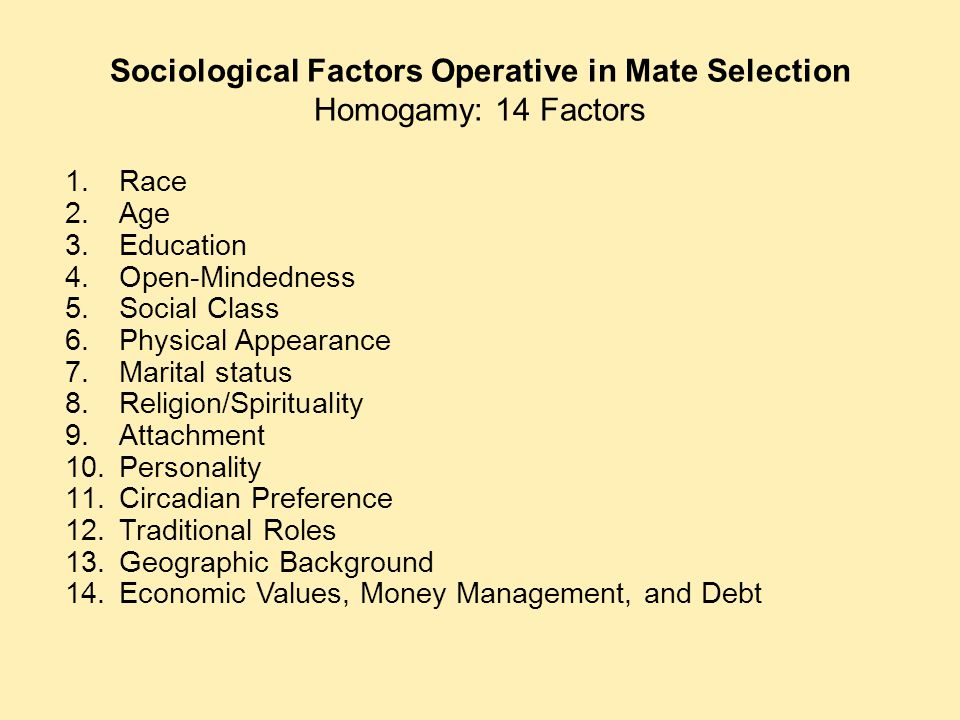 Sociological Factors Operative in Mate Selection Homogamy: 14 Factors 1.Race 2.Age 3.Education 4.Open-Mindedness 5.Social Class 6.Physical Appearance