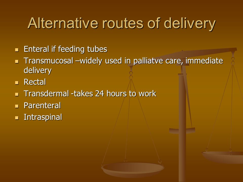 Alternative routes of delivery Enteral if feeding tubes Enteral if feeding tubes Transmucosal –widely used in palliatve care, immediate delivery Transmucosal –widely used in palliatve care, immediate delivery Rectal Rectal Transdermal -takes 24 hours to work Transdermal -takes 24 hours to work Parenteral Parenteral Intraspinal Intraspinal