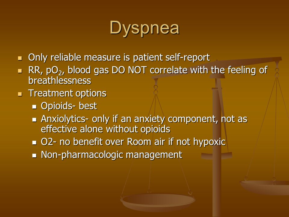 Dyspnea Only reliable measure is patient self-report Only reliable measure is patient self-report RR, pO 2, blood gas DO NOT correlate with the feeling of breathlessness RR, pO 2, blood gas DO NOT correlate with the feeling of breathlessness Treatment options Treatment options Opioids- best Opioids- best Anxiolytics- only if an anxiety component, not as effective alone without opioids Anxiolytics- only if an anxiety component, not as effective alone without opioids O2- no benefit over Room air if not hypoxic O2- no benefit over Room air if not hypoxic Non-pharmacologic management Non-pharmacologic management