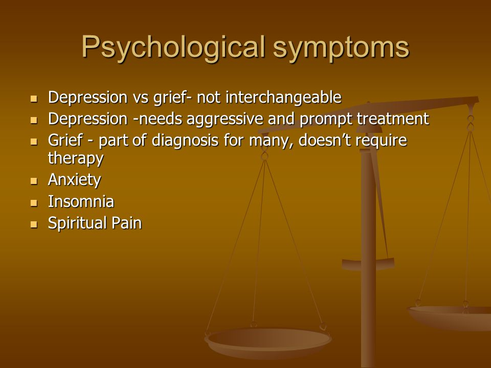 Psychological symptoms Depression vs grief- not interchangeable Depression vs grief- not interchangeable Depression -needs aggressive and prompt treatment Depression -needs aggressive and prompt treatment Grief - part of diagnosis for many, doesn't require therapy Grief - part of diagnosis for many, doesn't require therapy Anxiety Anxiety Insomnia Insomnia Spiritual Pain Spiritual Pain