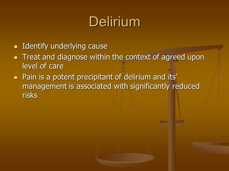 Delirium Identify underlying cause Identify underlying cause Treat and diagnose within the context of agreed upon level of care Treat and diagnose within the context of agreed upon level of care Pain is a potent precipitant of delirium and its' management is associated with significantly reduced risks Pain is a potent precipitant of delirium and its' management is associated with significantly reduced risks