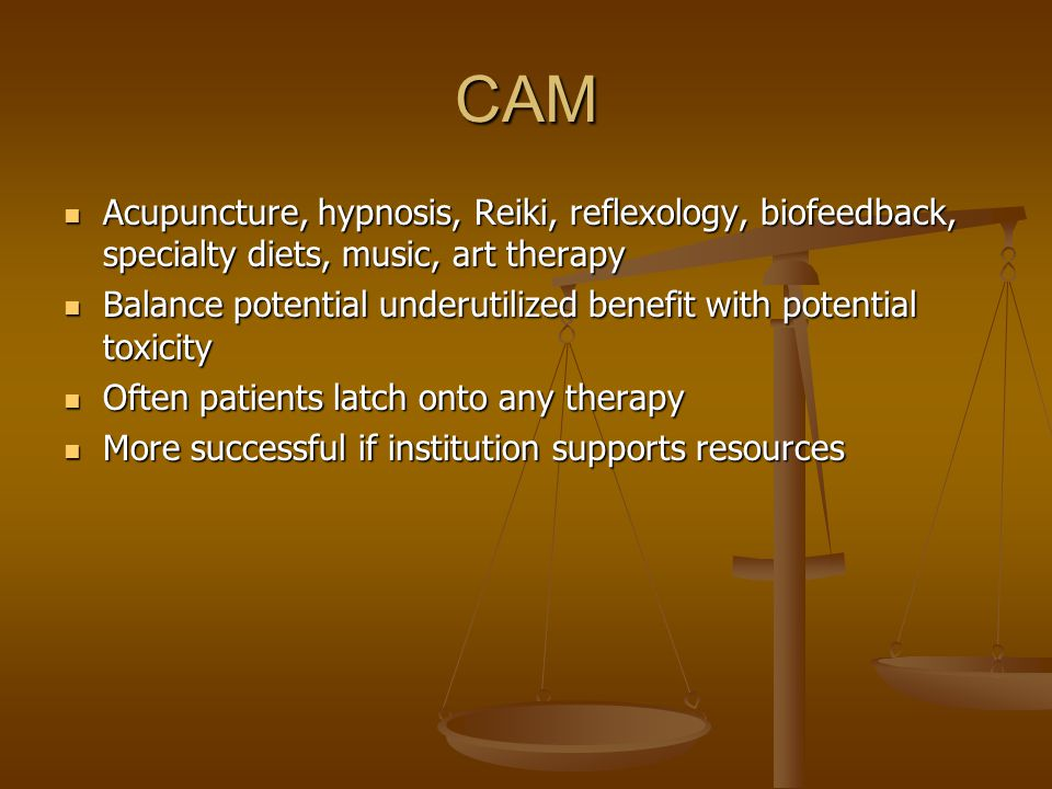 CAM Acupuncture, hypnosis, Reiki, reflexology, biofeedback, specialty diets, music, art therapy Acupuncture, hypnosis, Reiki, reflexology, biofeedback, specialty diets, music, art therapy Balance potential underutilized benefit with potential toxicity Balance potential underutilized benefit with potential toxicity Often patients latch onto any therapy Often patients latch onto any therapy More successful if institution supports resources More successful if institution supports resources