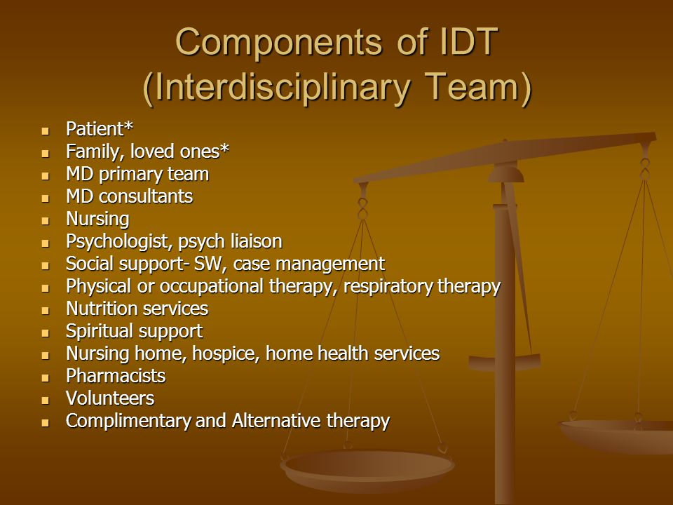 Components of IDT (Interdisciplinary Team) Patient* Patient* Family, loved ones* Family, loved ones* MD primary team MD primary team MD consultants MD consultants Nursing Nursing Psychologist, psych liaison Psychologist, psych liaison Social support- SW, case management Social support- SW, case management Physical or occupational therapy, respiratory therapy Physical or occupational therapy, respiratory therapy Nutrition services Nutrition services Spiritual support Spiritual support Nursing home, hospice, home health services Nursing home, hospice, home health services Pharmacists Pharmacists Volunteers Volunteers Complimentary and Alternative therapy Complimentary and Alternative therapy