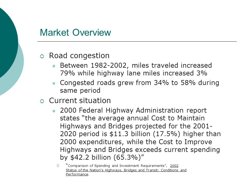 Market Overview  Road congestion Between 1982-2002, miles traveled increased 79% while highway lane miles increased 3% Congested roads grew from 34% to 58% during same period  Current situation 2000 Federal Highway Administration report states the average annual Cost to Maintain Highways and Bridges projected for the 2001- 2020 period is $11.3 billion (17.5%) higher than 2000 expenditures, while the Cost to Improve Highways and Bridges exceeds current spending by $42.2 billion (65.3%)  Comparison of Spending and Investment Requirements , 2002 Status of the Nation's Highways, Bridges and Transit: Conditions and Performance.