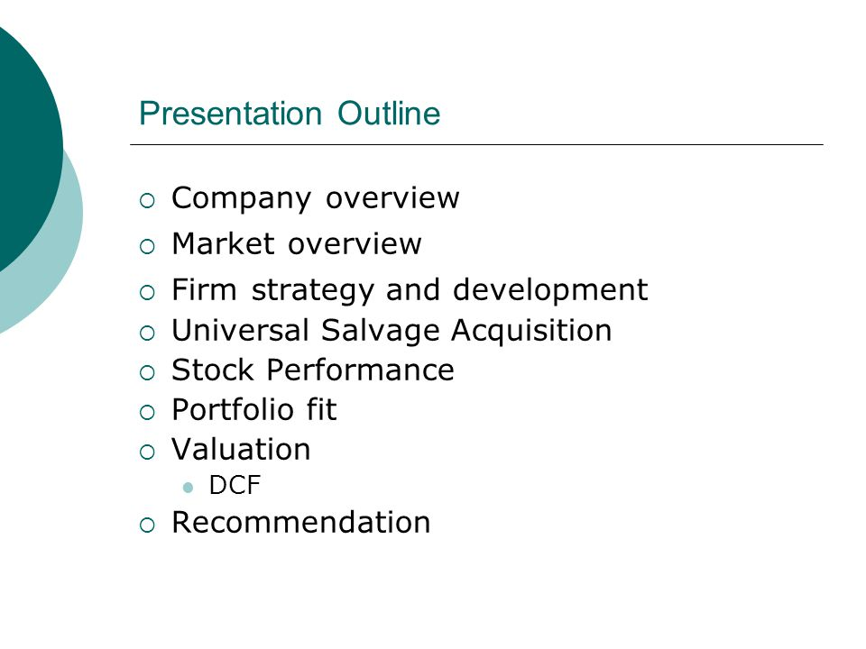 Presentation Outline  Company overview  Market overview  Firm strategy and development  Universal Salvage Acquisition  Stock Performance  Portfolio fit  Valuation DCF  Recommendation