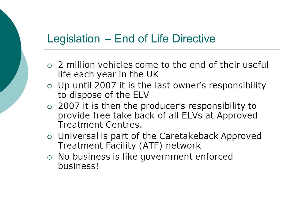 Legislation – End of Life Directive  2 million vehicles come to the end of their useful life each year in the UK  Up until 2007 it is the last owner ' s responsibility to dispose of the ELV  2007 it is then the producer ' s responsibility to provide free take back of all ELVs at Approved Treatment Centres.