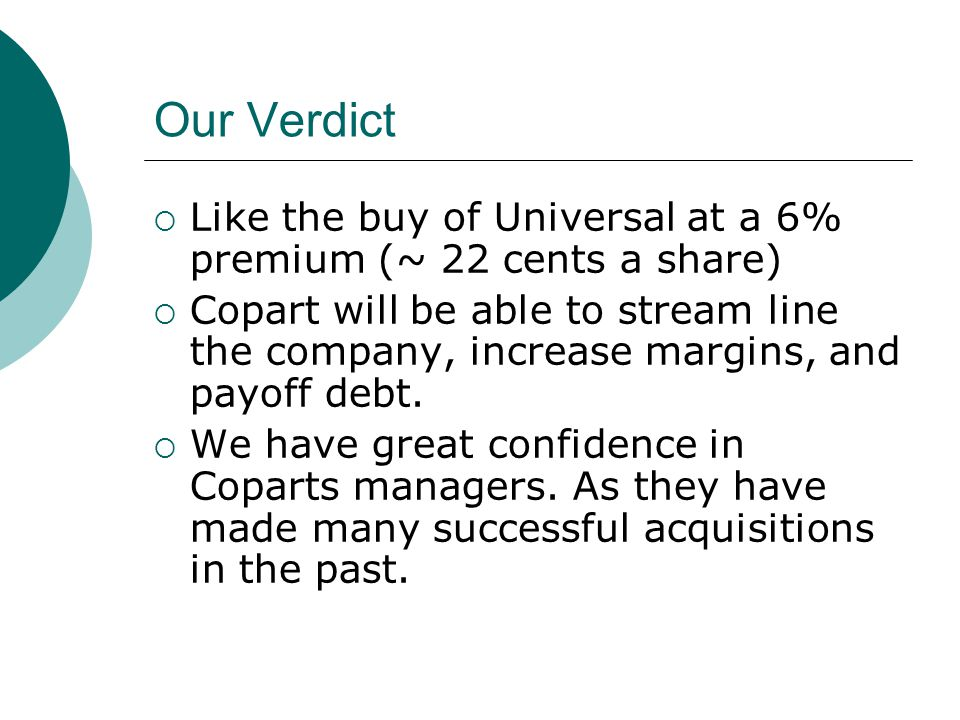 Our Verdict  Like the buy of Universal at a 6% premium (~ 22 cents a share)  Copart will be able to stream line the company, increase margins, and payoff debt.