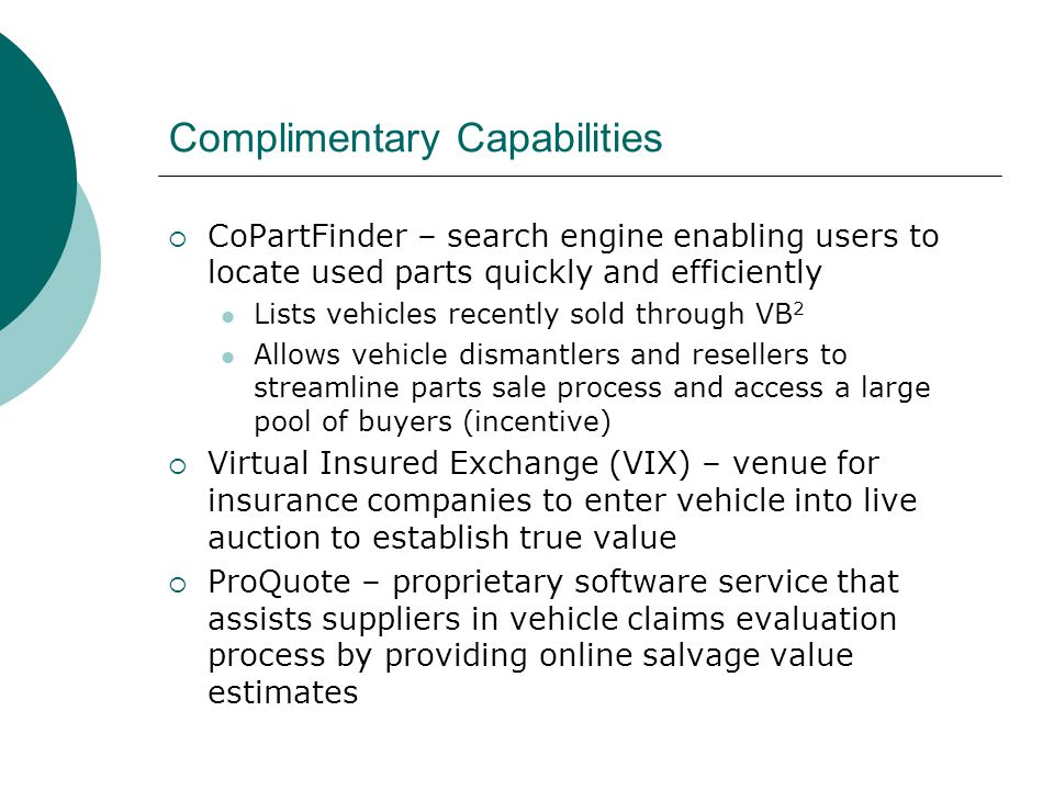 Complimentary Capabilities  CoPartFinder – search engine enabling users to locate used parts quickly and efficiently Lists vehicles recently sold through VB 2 Allows vehicle dismantlers and resellers to streamline parts sale process and access a large pool of buyers (incentive)  Virtual Insured Exchange (VIX) – venue for insurance companies to enter vehicle into live auction to establish true value  ProQuote – proprietary software service that assists suppliers in vehicle claims evaluation process by providing online salvage value estimates
