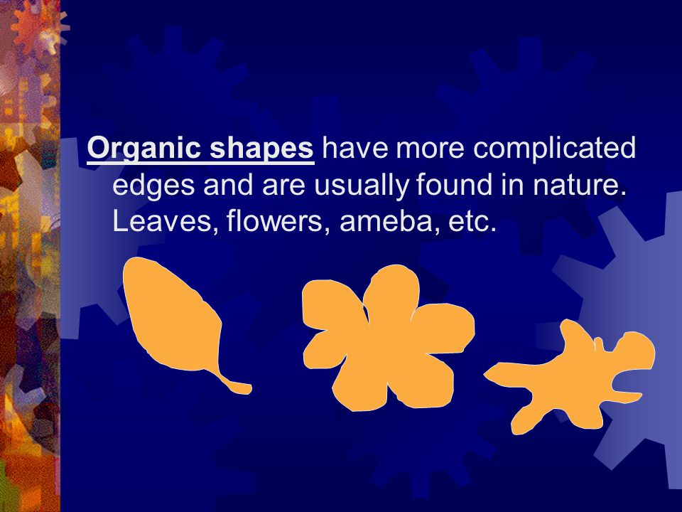 Organic shapes have more complicated edges and are usually found in nature. Leaves, flowers, ameba, etc.