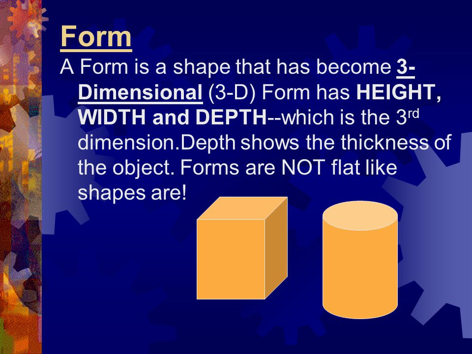 Form A Form is a shape that has become 3- Dimensional (3-D) Form has HEIGHT, WIDTH and DEPTH--which is the 3 rd dimension.Depth shows the thickness of
