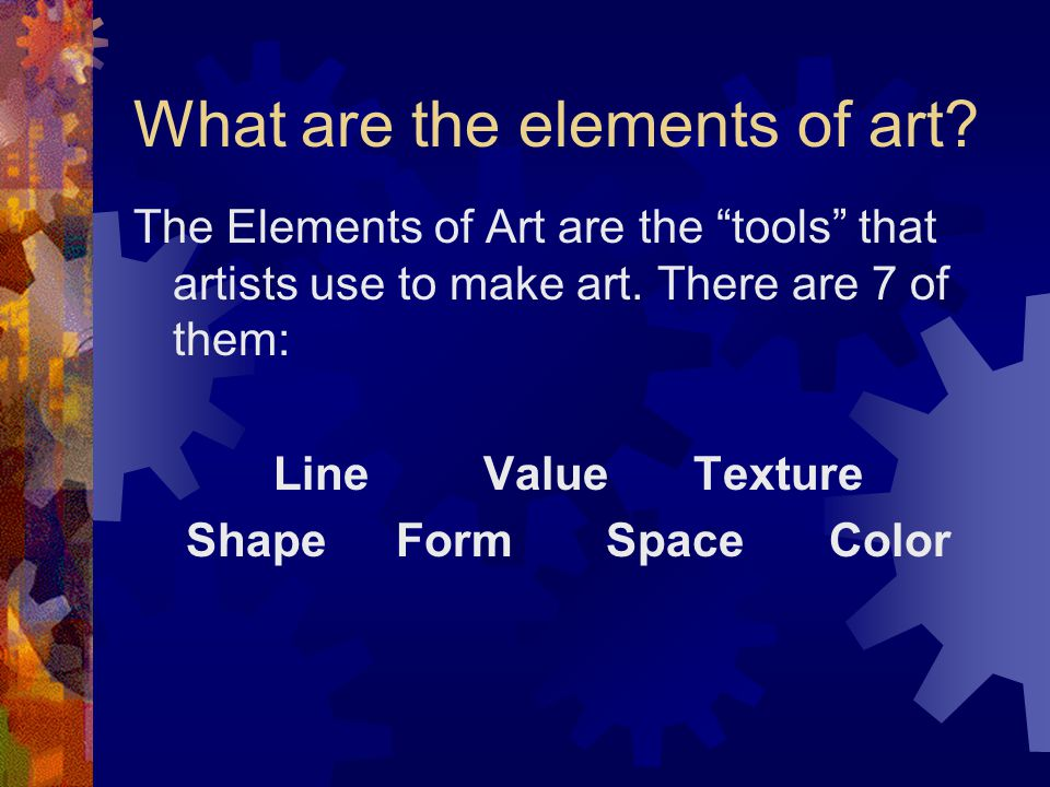 """What are the elements of art? The Elements of Art are the """"tools"""" that artists use to make art. There are 7 of them: LineValueTexture ShapeFormSpace C"""
