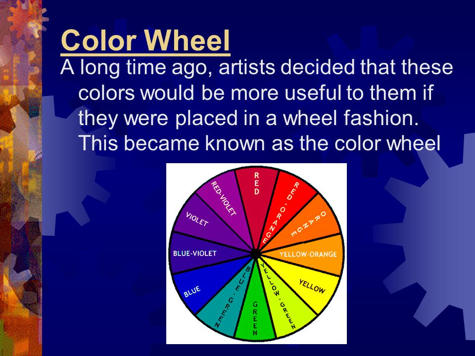 Color Wheel A long time ago, artists decided that these colors would be more useful to them if they were placed in a wheel fashion. This became known