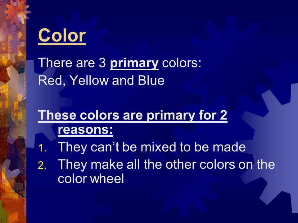 Color There are 3 primary colors: Red, Yellow and Blue These colors are primary for 2 reasons: 1. They can't be mixed to be made 2. They make all the