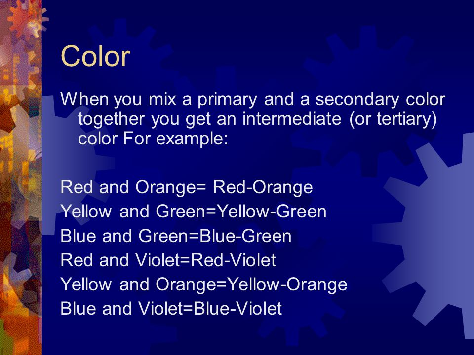 Color When you mix a primary and a secondary color together you get an intermediate (or tertiary) color For example: Red and Orange= Red-Orange Yellow